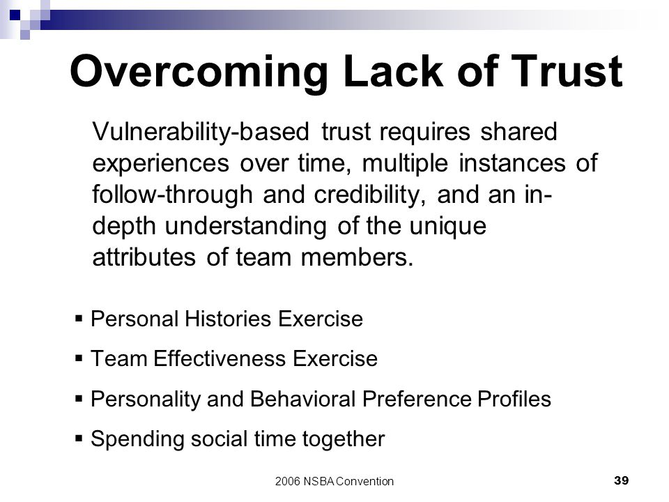 2006 NSBA Convention39 Overcoming Lack of Trust Vulnerability-based trust requires shared experiences over time, multiple instances of follow-through