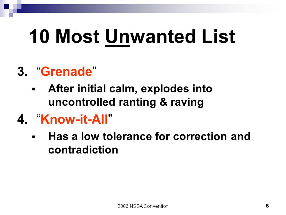 "2006 NSBA Convention5 10 Most Unwanted List 3.""Grenade""  After initial calm, explodes into uncontrolled ranting & raving 4.""Know-it-All""  Has a low"