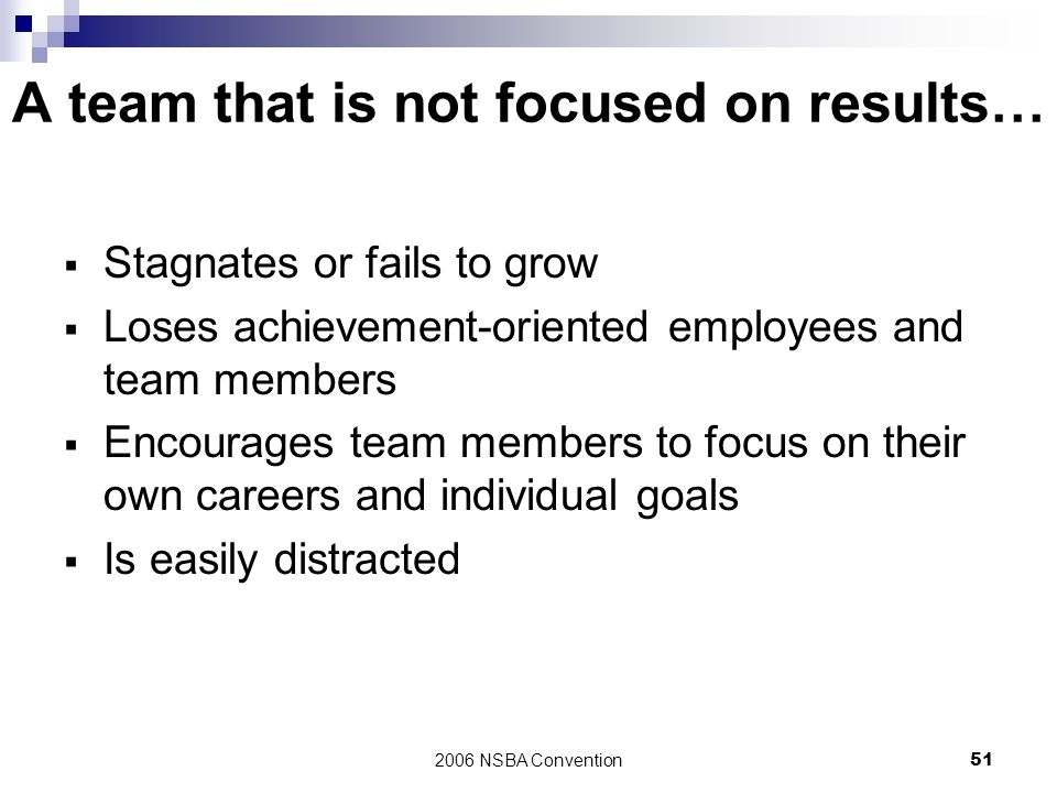2006 NSBA Convention51 A team that is not focused on results…  Stagnates or fails to grow  Loses achievement-oriented employees and team members  E