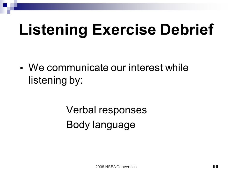 2006 NSBA Convention56 Listening Exercise Debrief  We communicate our interest while listening by: Verbal responses Body language