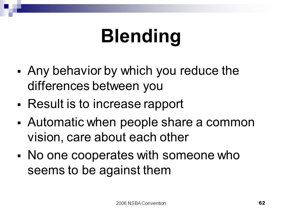 2006 NSBA Convention62 Blending  Any behavior by which you reduce the differences between you  Result is to increase rapport  Automatic when people