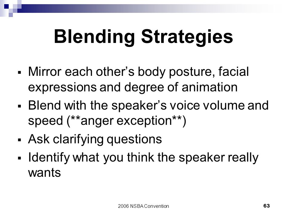 2006 NSBA Convention63 Blending Strategies  Mirror each other's body posture, facial expressions and degree of animation  Blend with the speaker's v