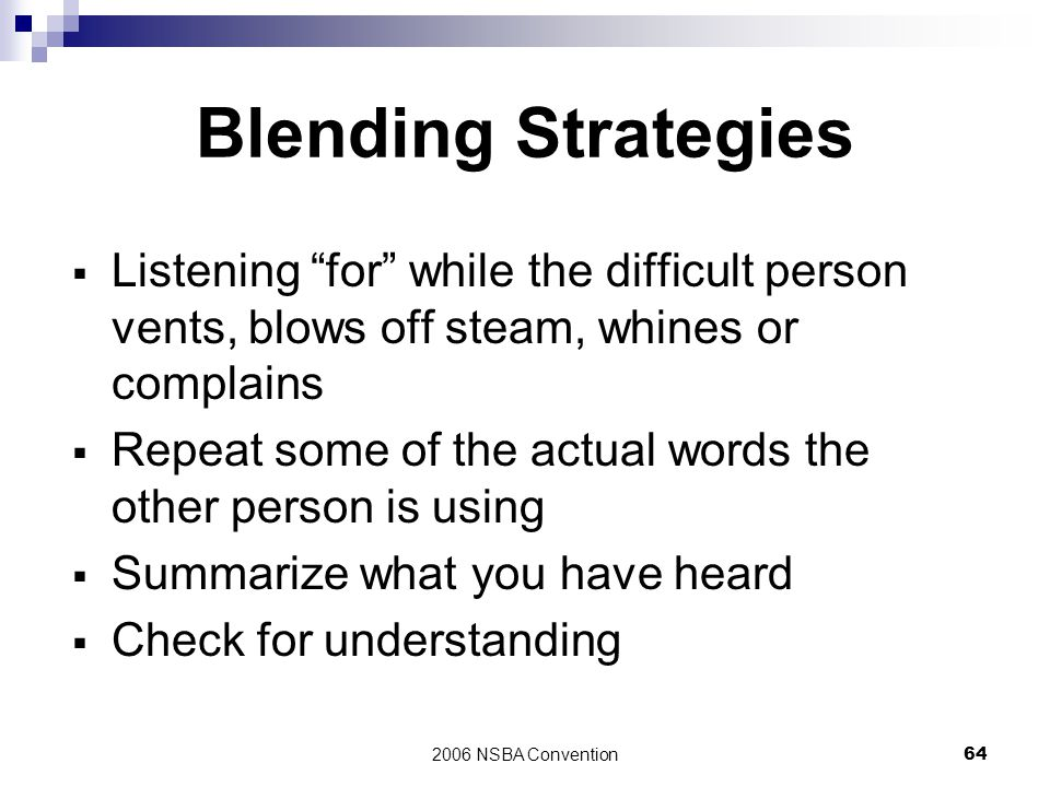 "2006 NSBA Convention64 Blending Strategies  Listening ""for"" while the difficult person vents, blows off steam, whines or complains  Repeat some of t"