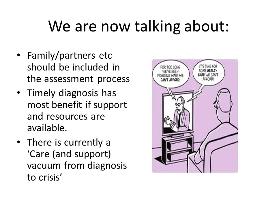 We are now talking about: Family/partners etc should be included in the assessment process Timely diagnosis has most benefit if support and resources are available.