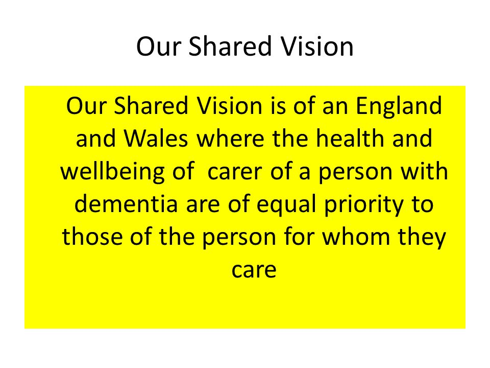 Our Shared Vision Our Shared Vision is of an England and Wales where the health and wellbeing of carer of a person with dementia are of equal priority to those of the person for whom they care