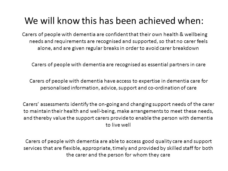 We will know this has been achieved when: Carers of people with dementia are confident that their own health & wellbeing needs and requirements are recognised and supported, so that no carer feels alone, and are given regular breaks in order to avoid carer breakdown Carers of people with dementia are recognised as essential partners in care Carers of people with dementia have access to expertise in dementia care for personalised information, advice, support and co-ordination of care Carers' assessments identify the on-going and changing support needs of the carer to maintain their health and well-being, make arrangements to meet these needs, and thereby value the support carers provide to enable the person with dementia to live well Carers of people with dementia are able to access good quality care and support services that are flexible, appropriate, timely and provided by skilled staff for both the carer and the person for whom they care
