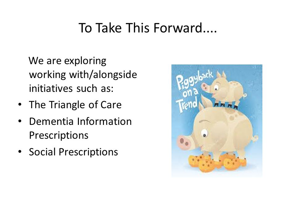 To Take This Forward.... We are exploring working with/alongside initiatives such as: The Triangle of Care Dementia Information Prescriptions Social P
