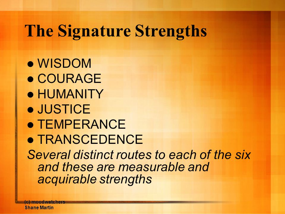 (c) moodwatchers Shane Martin The Signature Strengths WISDOM COURAGE HUMANITY JUSTICE TEMPERANCE TRANSCEDENCE Several distinct routes to each of the s