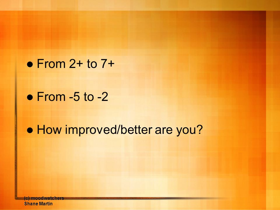 (c) moodwatchers Shane Martin From 2+ to 7+ From -5 to -2 How improved/better are you?