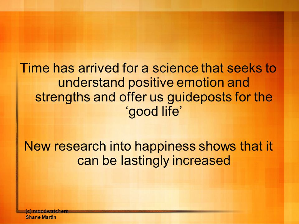 (c) moodwatchers Shane Martin Time has arrived for a science that seeks to understand positive emotion and strengths and offer us guideposts for the '