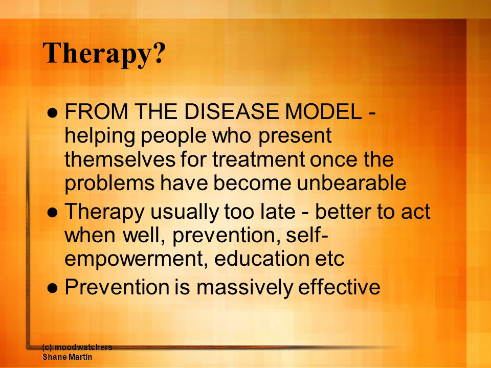 (c) moodwatchers Shane Martin Therapy? FROM THE DISEASE MODEL - helping people who present themselves for treatment once the problems have become unbe