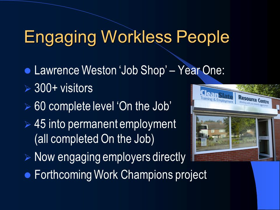Engaging Workless People Lawrence Weston 'Job Shop' – Year One:  300+ visitors  60 complete level 'On the Job'  45 into permanent employment (all completed On the Job)  Now engaging employers directly Forthcoming Work Champions project
