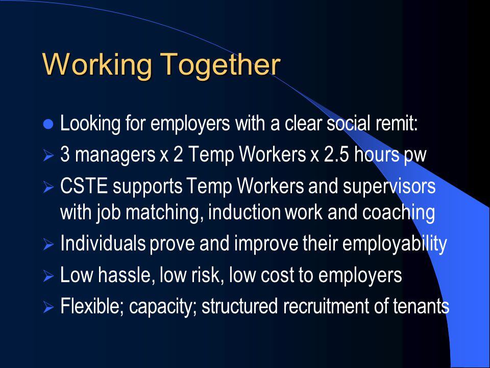 Working Together Looking for employers with a clear social remit:  3 managers x 2 Temp Workers x 2.5 hours pw  CSTE supports Temp Workers and superv