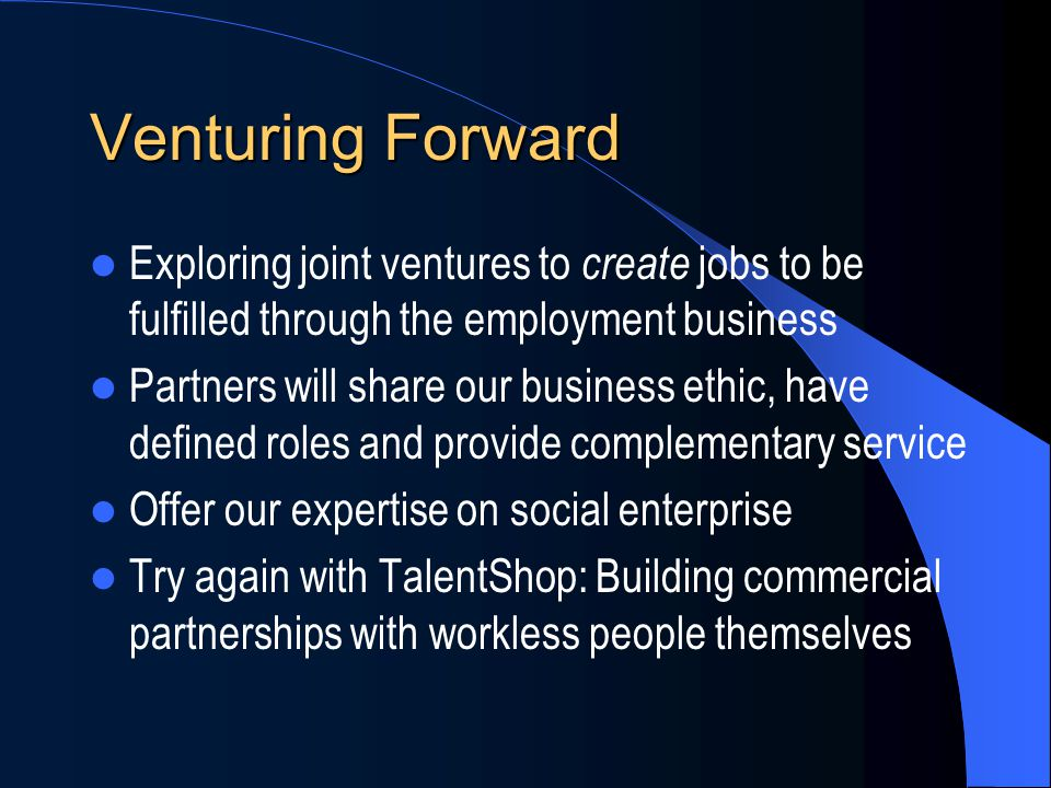 Venturing Forward Exploring joint ventures to create jobs to be fulfilled through the employment business Partners will share our business ethic, have