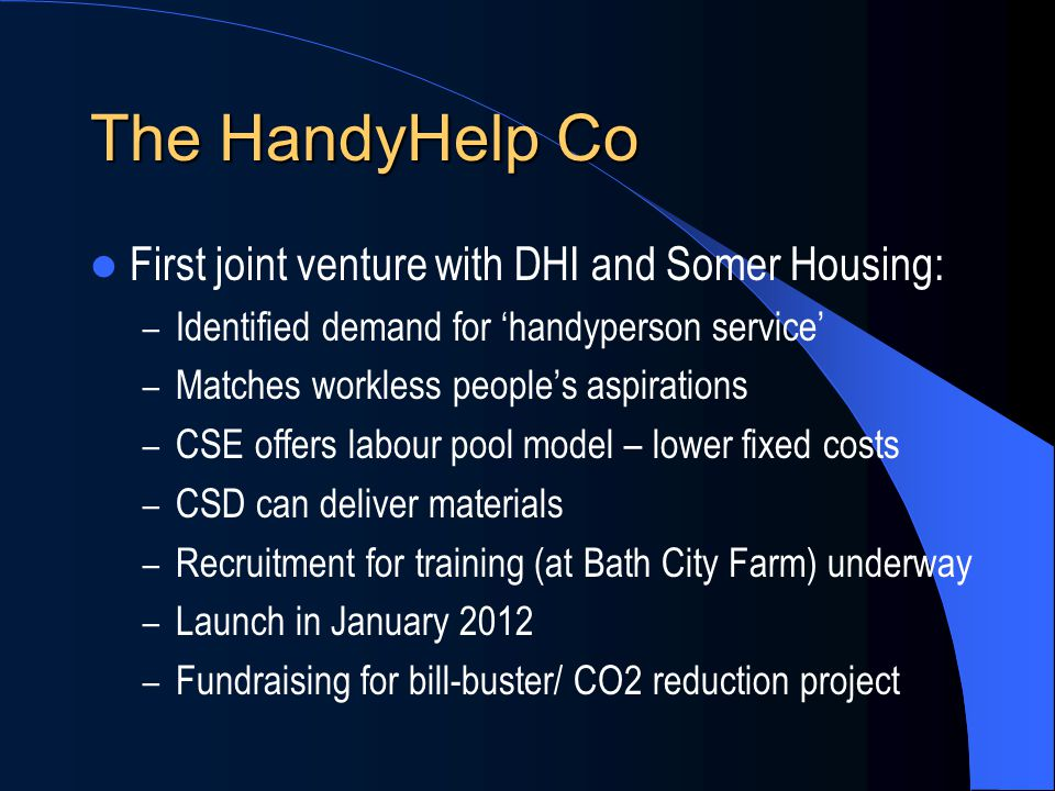 The HandyHelp Co First joint venture with DHI and Somer Housing: – Identified demand for 'handyperson service' – Matches workless people's aspirations – CSE offers labour pool model – lower fixed costs – CSD can deliver materials – Recruitment for training (at Bath City Farm) underway – Launch in January 2012 – Fundraising for bill-buster/ CO2 reduction project