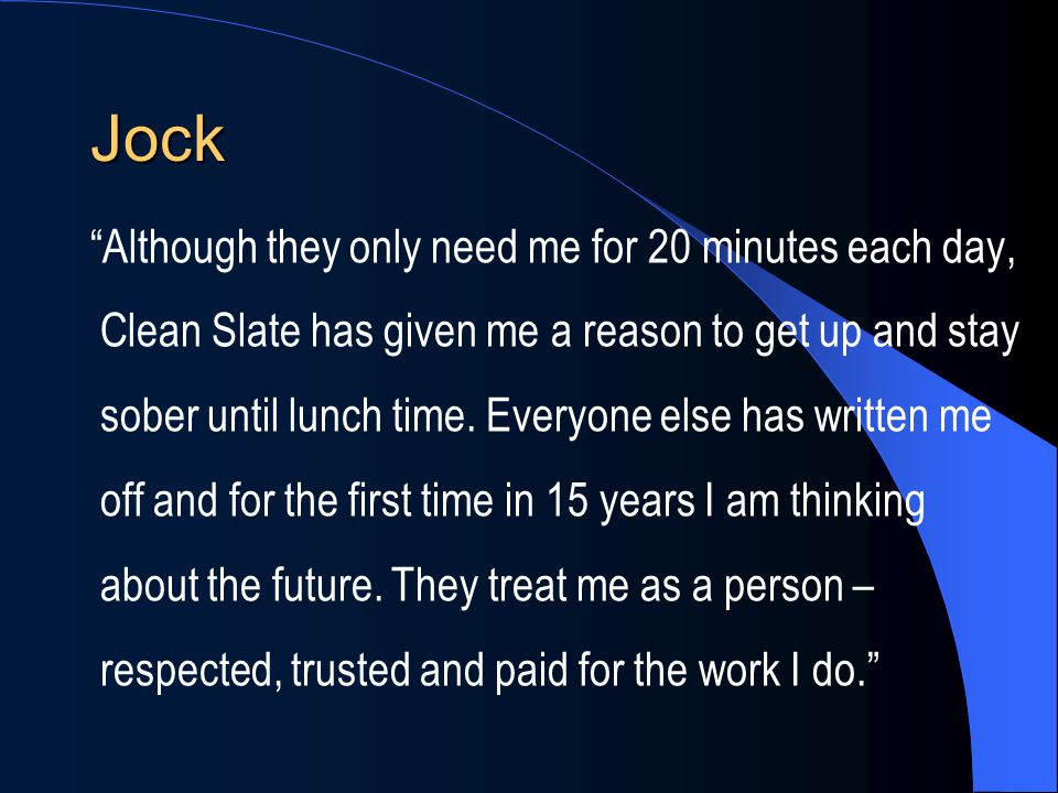 """Jock """"Although they only need me for 20 minutes each day, Clean Slate has given me a reason to get up and stay sober until lunch time. Everyone else h"""