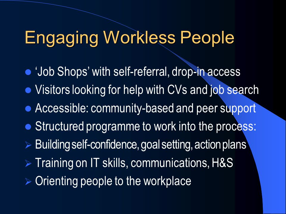 Engaging Workless People 'Job Shops' with self-referral, drop-in access Visitors looking for help with CVs and job search Accessible: community-based and peer support Structured programme to work into the process:  Building self-confidence, goal setting, action plans  Training on IT skills, communications, H&S  Orienting people to the workplace