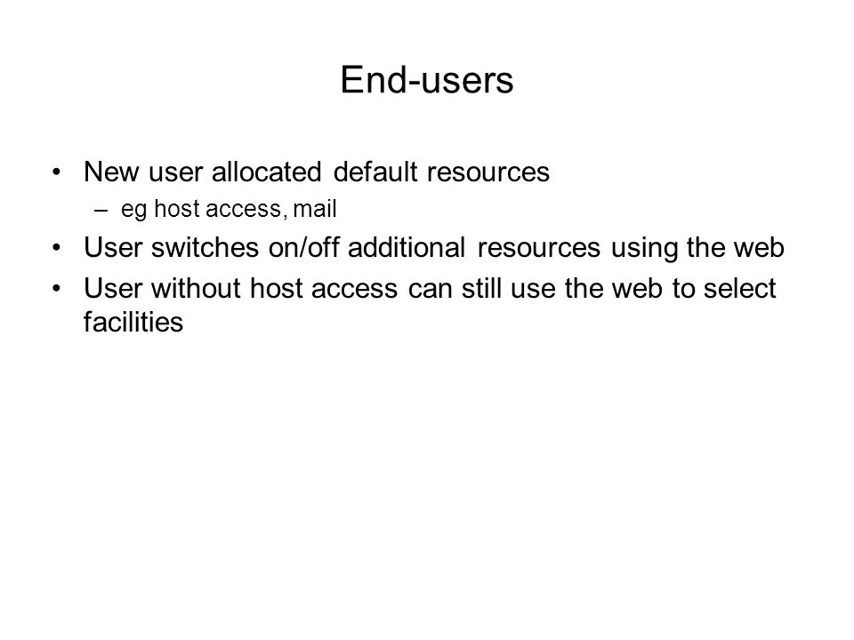 End-users New user allocated default resources –eg host access, mail User switches on/off additional resources using the web User without host access can still use the web to select facilities