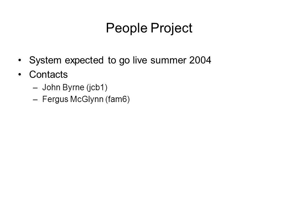People Project System expected to go live summer 2004 Contacts –John Byrne (jcb1) –Fergus McGlynn (fam6)
