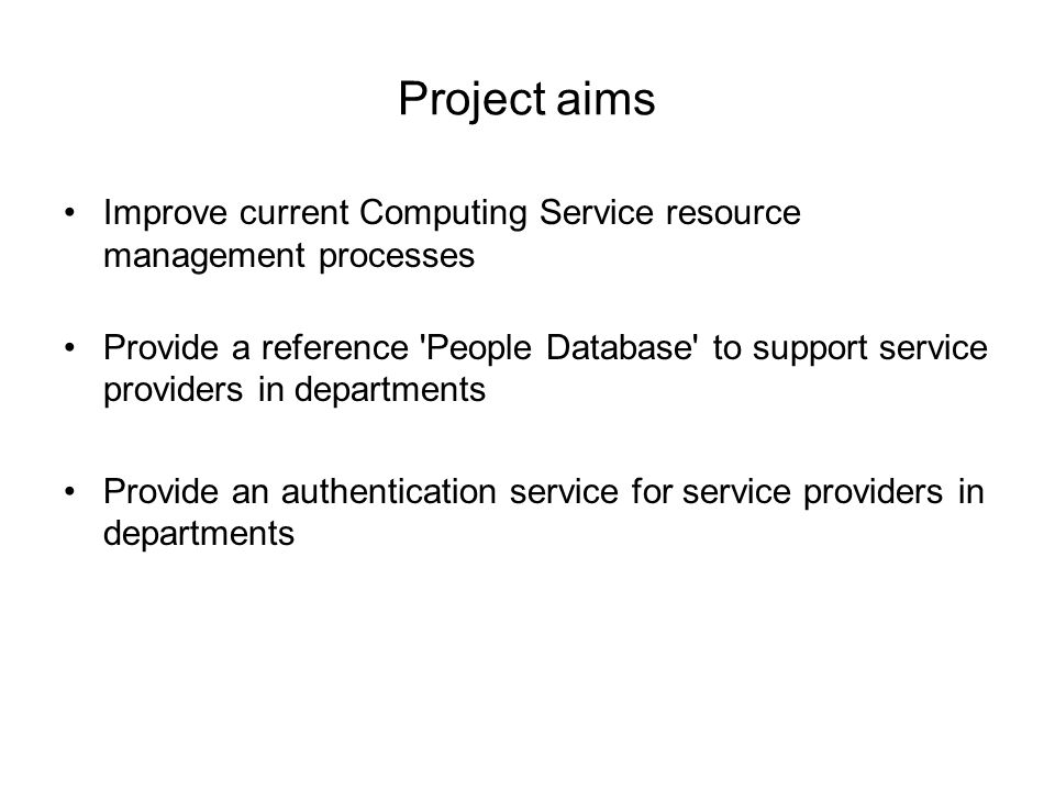 Project aims Improve current Computing Service resource management processes Provide a reference People Database to support service providers in departments Provide an authentication service for service providers in departments