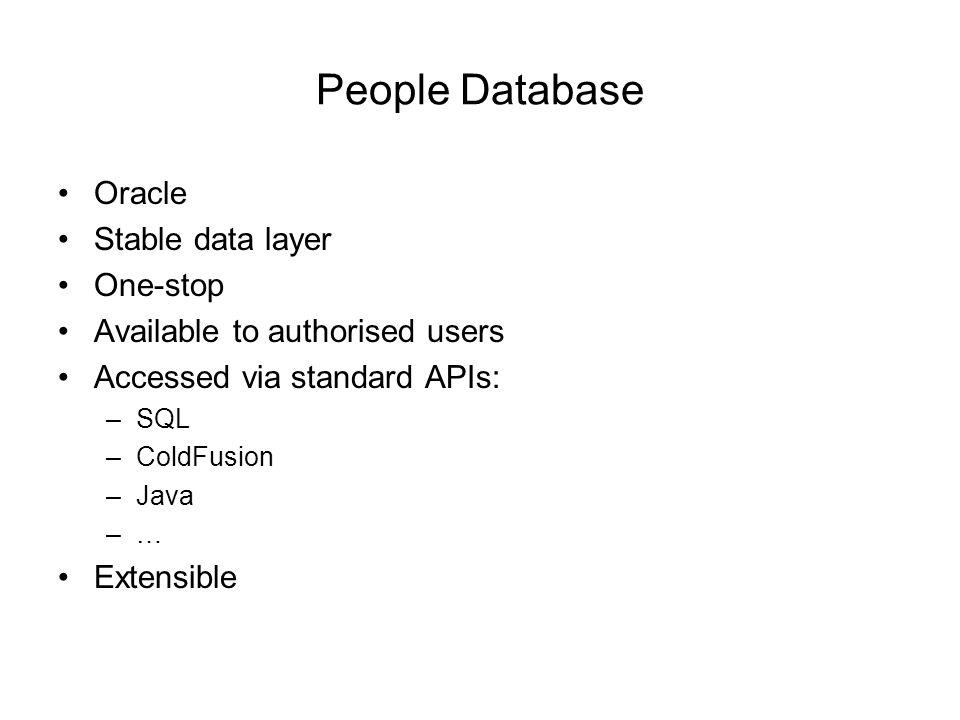 People Database Oracle Stable data layer One-stop Available to authorised users Accessed via standard APIs: –SQL –ColdFusion –Java –… Extensible