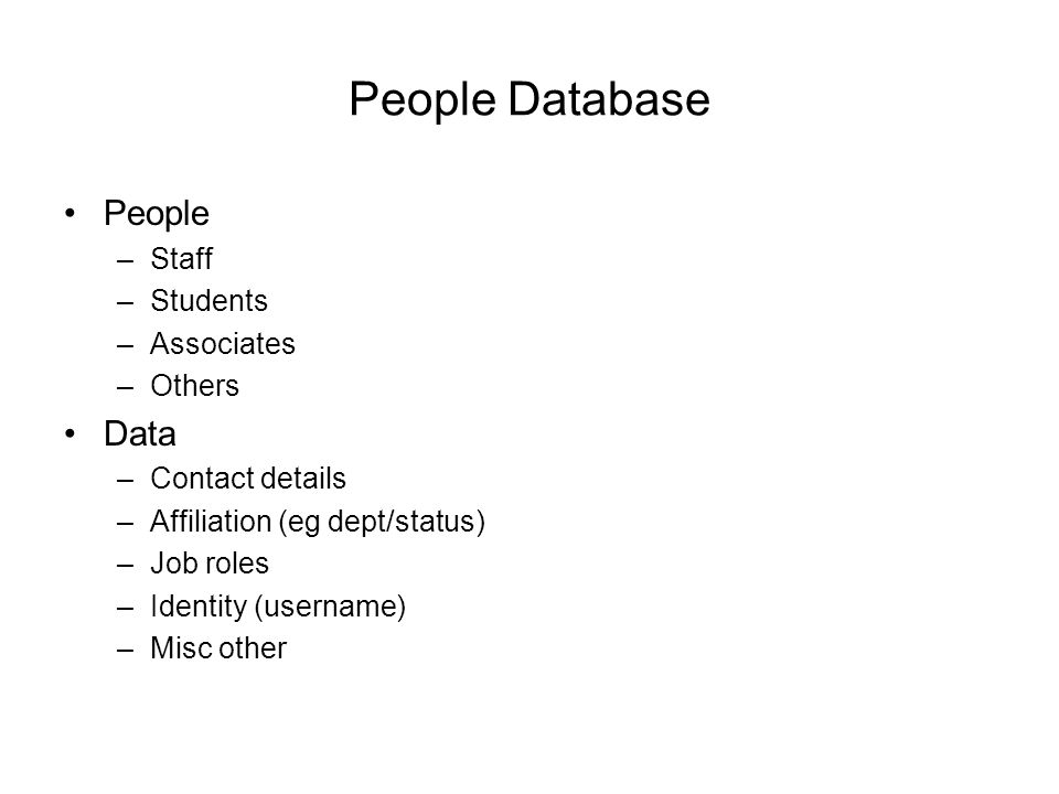 People Database People –Staff –Students –Associates –Others Data –Contact details –Affiliation (eg dept/status) –Job roles –Identity (username) –Misc other