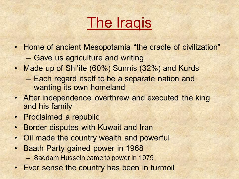 The Iraqis Home of ancient Mesopotamia the cradle of civilization –Gave us agriculture and writing Made up of Shi'ite (60%) Sunnis (32%) and Kurds –Each regard itself to be a separate nation and wanting its own homeland After independence overthrew and executed the king and his family Proclaimed a republic Border disputes with Kuwait and Iran Oil made the country wealth and powerful Baath Party gained power in 1968 –Saddam Hussein came to power in 1979 Ever sense the country has been in turmoil