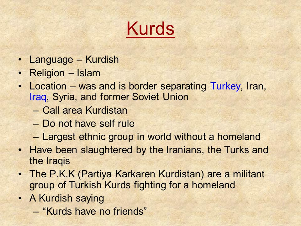 Kurds Language – Kurdish Religion – Islam Location – was and is border separating Turkey, Iran, Iraq, Syria, and former Soviet Union –Call area Kurdistan –Do not have self rule –Largest ethnic group in world without a homeland Have been slaughtered by the Iranians, the Turks and the Iraqis The P.K.K (Partiya Karkaren Kurdistan) are a militant group of Turkish Kurds fighting for a homeland A Kurdish saying – Kurds have no friends
