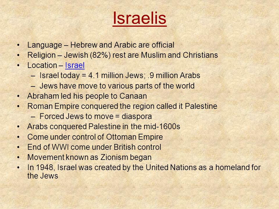 Israelis Language – Hebrew and Arabic are official Religion – Jewish (82%) rest are Muslim and Christians Location – IsraelIsrael –Israel today = 4.1 million Jews;.9 million Arabs –Jews have move to various parts of the world Abraham led his people to Canaan Roman Empire conquered the region called it Palestine –Forced Jews to move = diaspora Arabs conquered Palestine in the mid-1600s Come under control of Ottoman Empire End of WWI come under British control Movement known as Zionism began In 1948, Israel was created by the United Nations as a homeland for the Jews
