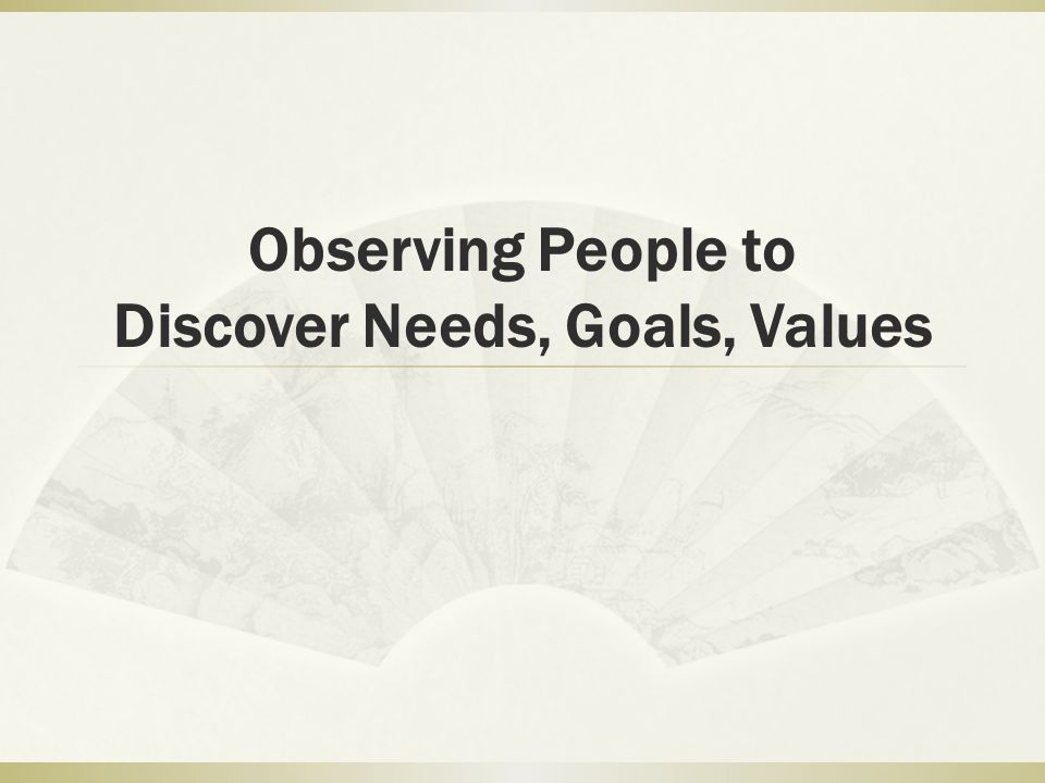 One strategy: become an apprentice  Set up a partnership with the people to be observed  Be taught the steps in the process  Observe all of the practices  Validate what you are observing with those observed as you go along