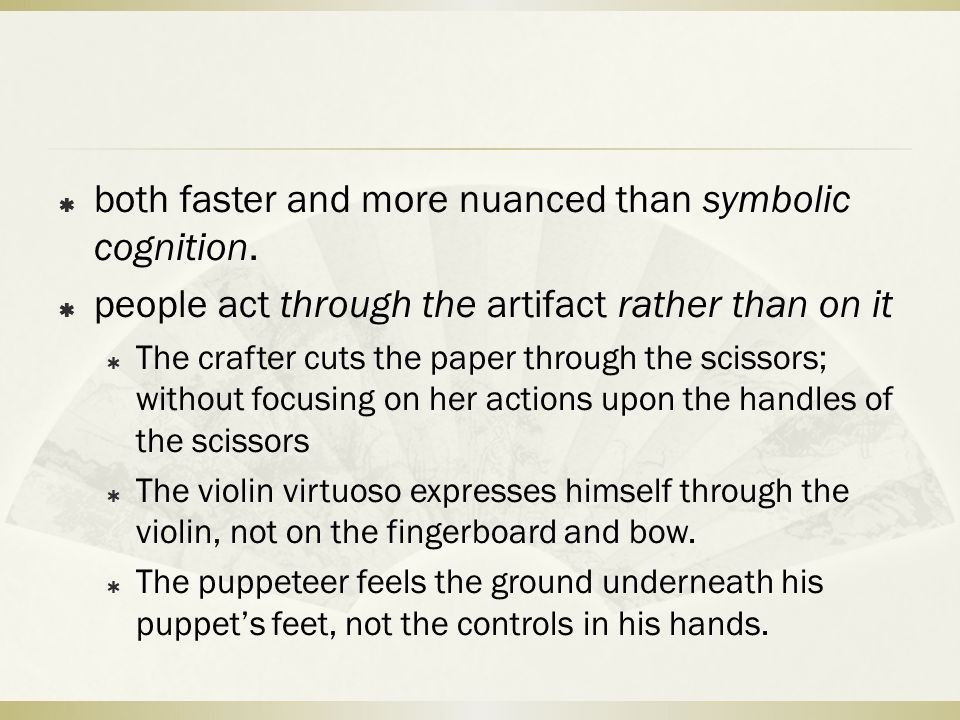  both faster and more nuanced than symbolic cognition.  people act through the artifact rather than on it  The crafter cuts the paper through the s