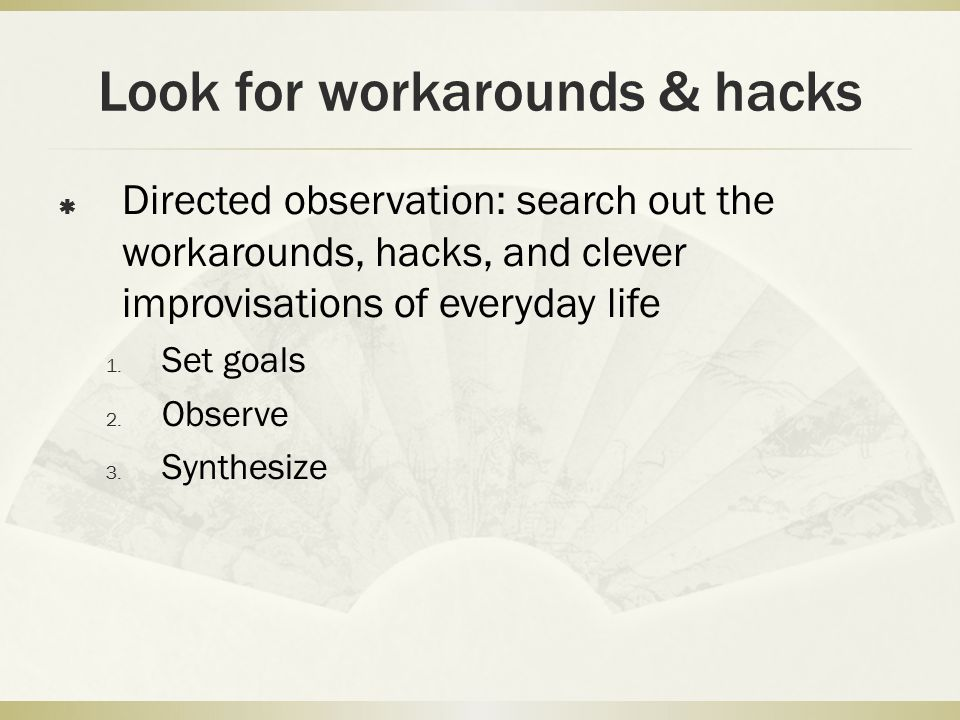 Look for workarounds & hacks  Directed observation: search out the workarounds, hacks, and clever improvisations of everyday life 1.