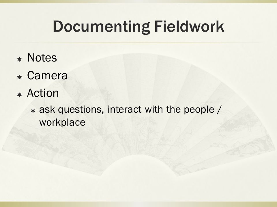 Documenting Fieldwork  Notes  Camera  Action  ask questions, interact with the people / workplace