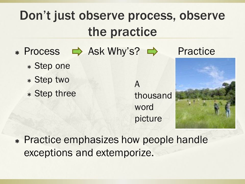 Don't just observe process, observe the practice  ProcessAsk Why's? Practice  Step one  Step two  Step three  Practice emphasizes how people hand