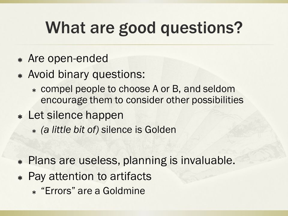What are good questions?  Are open-ended  Avoid binary questions:  compel people to choose A or B, and seldom encourage them to consider other poss