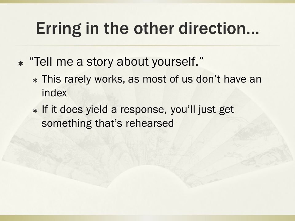 """Erring in the other direction…  """"Tell me a story about yourself.""""  This rarely works, as most of us don't have an index  If it does yield a respons"""