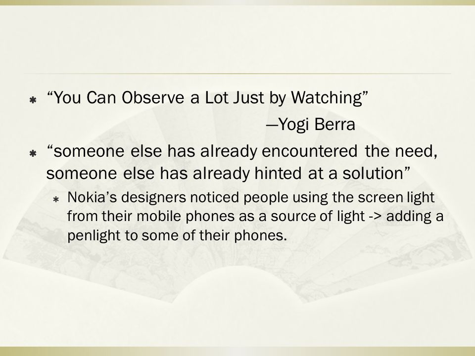 """ """"You Can Observe a Lot Just by Watching"""" —Yogi Berra  """"someone else has already encountered the need, someone else has already hinted at a solution"""