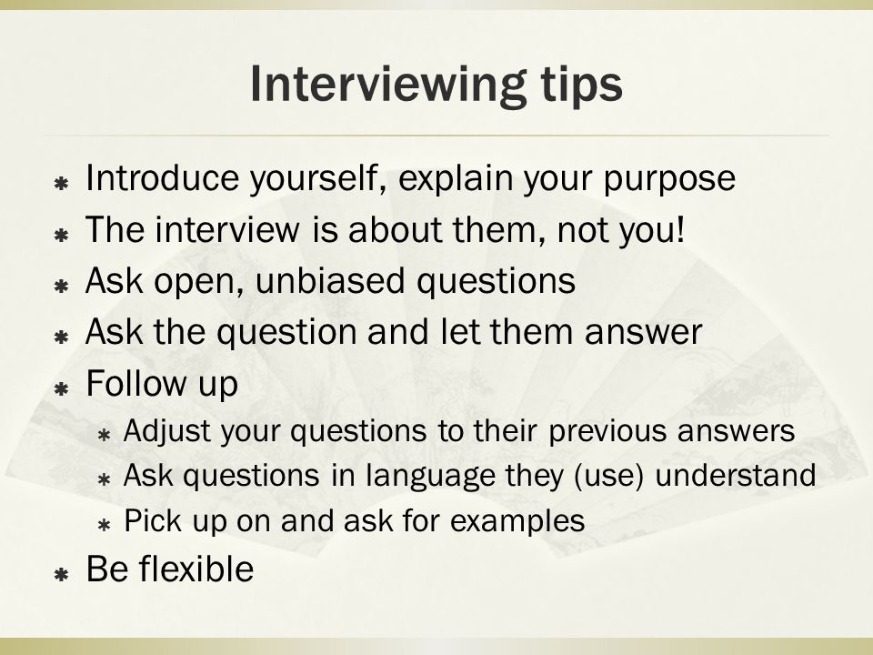 Interviewing tips  Introduce yourself, explain your purpose  The interview is about them, not you!  Ask open, unbiased questions  Ask the question