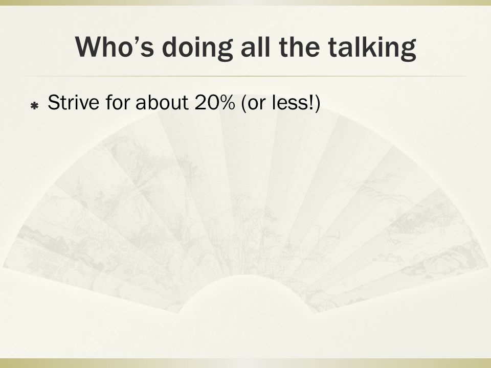 Who's doing all the talking  Strive for about 20% (or less!)
