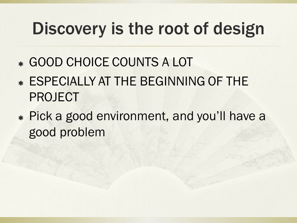 Discovery is the root of design  GOOD CHOICE COUNTS A LOT  ESPECIALLY AT THE BEGINNING OF THE PROJECT  Pick a good environment, and you'll have a g