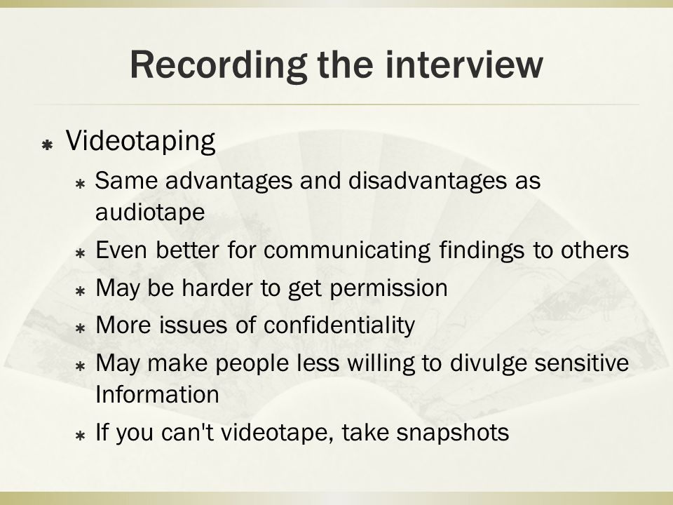Recording the interview  Videotaping  Same advantages and disadvantages as audiotape  Even better for communicating findings to others  May be har