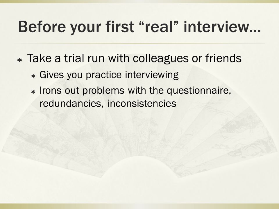 """Before your first """"real"""" interview...  Take a trial run with colleagues or friends  Gives you practice interviewing  Irons out problems with the qu"""