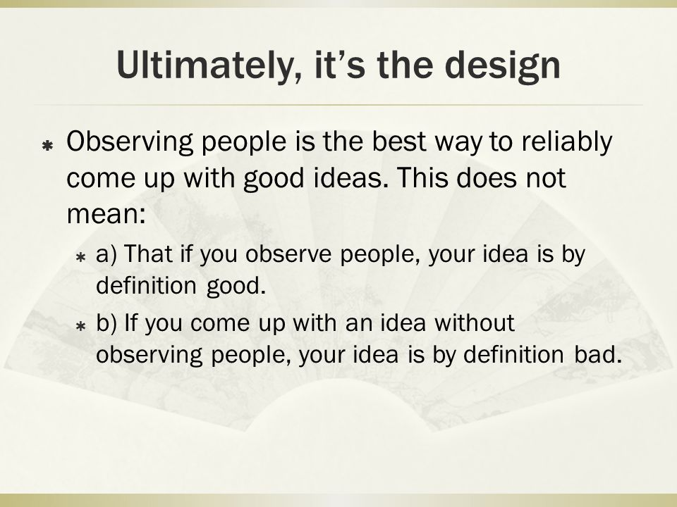 Ultimately, it's the design  Observing people is the best way to reliably come up with good ideas. This does not mean:  a) That if you observe peopl