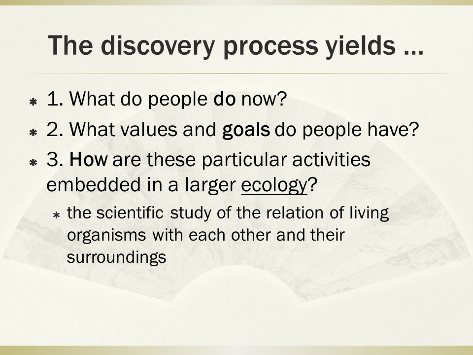 The discovery process yields …  1. What do people do now.