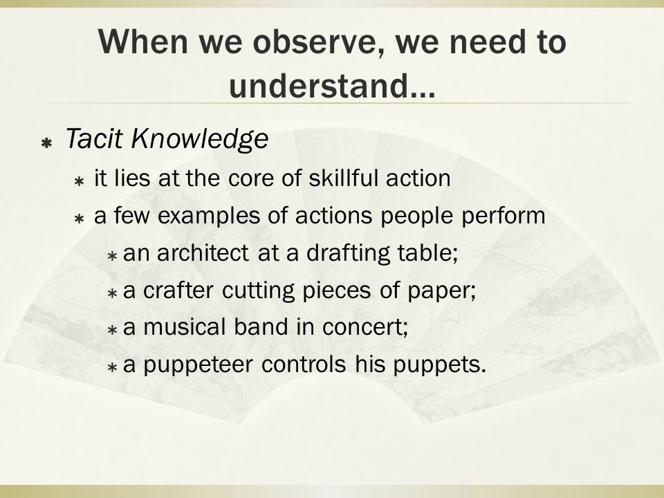 When we observe, we need to understand…  Tacit Knowledge  it lies at the core of skillful action  a few examples of actions people perform  an architect at a drafting table;  a crafter cutting pieces of paper;  a musical band in concert;  a puppeteer controls his puppets.
