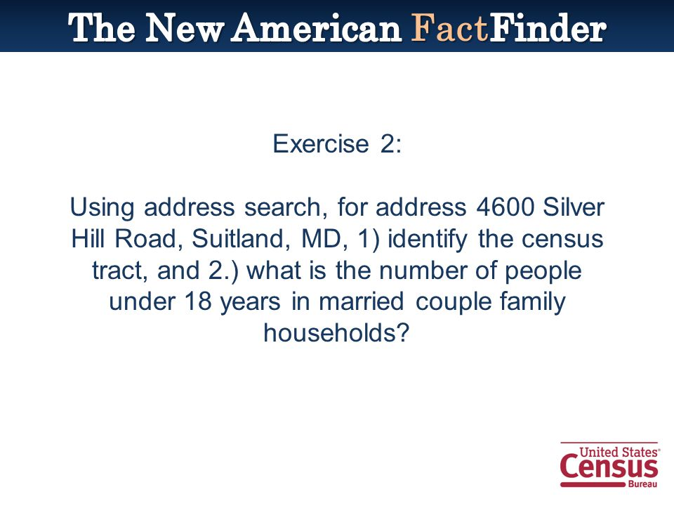 Exercise 2: Using address search, for address 4600 Silver Hill Road, Suitland, MD, 1) identify the census tract, and 2.) what is the number of people under 18 years in married couple family households