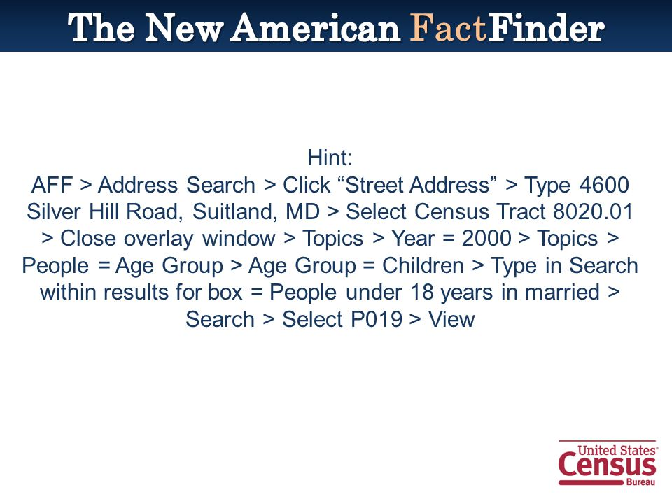 Hint: AFF > Address Search > Click Street Address > Type 4600 Silver Hill Road, Suitland, MD > Select Census Tract 8020.01 > Close overlay window > Topics > Year = 2000 > Topics > People = Age Group > Age Group = Children > Type in Search within results for box = People under 18 years in married > Search > Select P019 > View