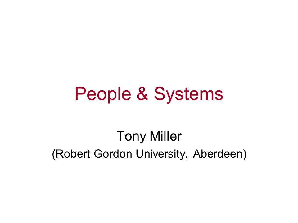 People & Systems Tony Miller (Robert Gordon University, Aberdeen)