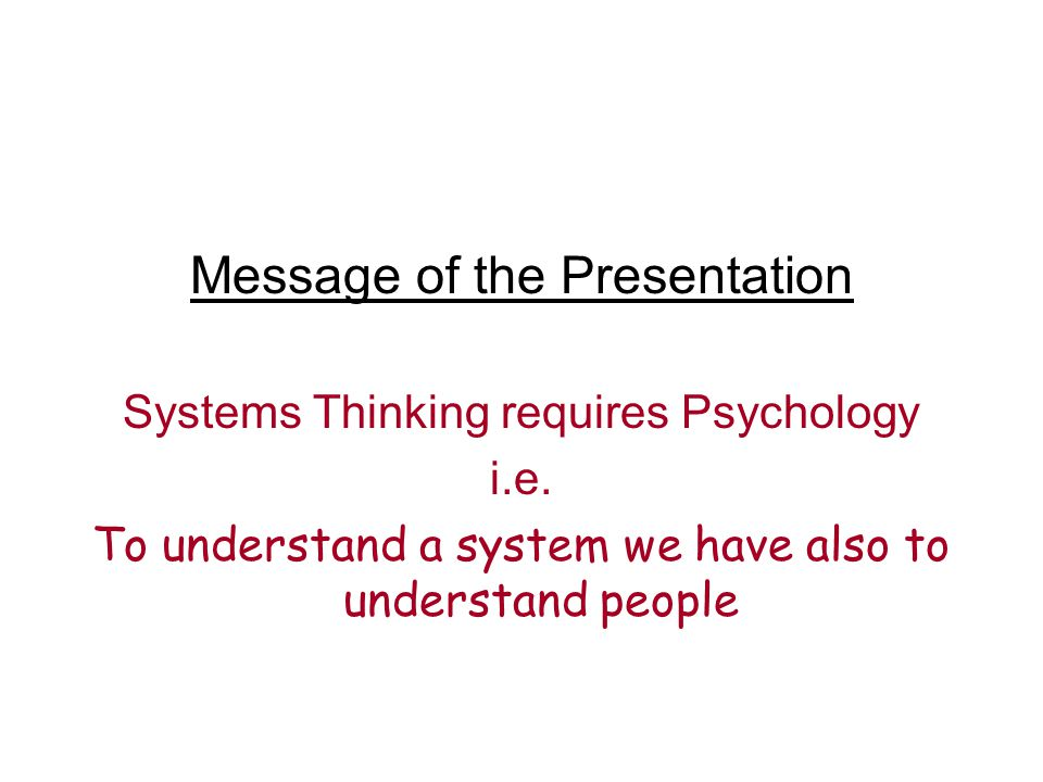 Message of the Presentation Systems Thinking requires Psychology i.e. To understand a system we have also to understand people