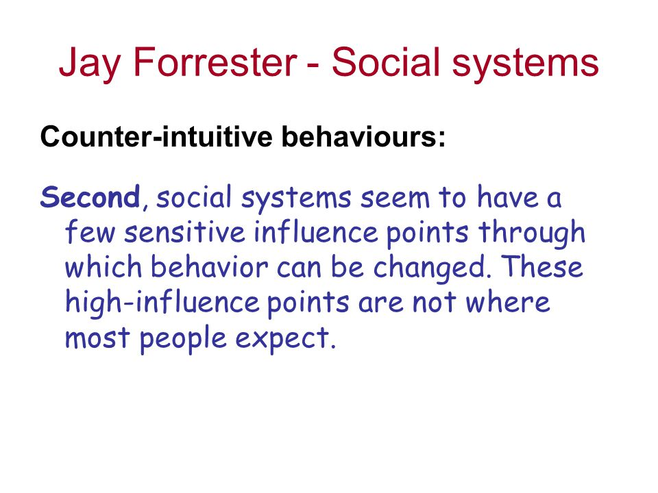 Jay Forrester - Social systems Counter-intuitive behaviours: Second, social systems seem to have a few sensitive influence points through which behavior can be changed.